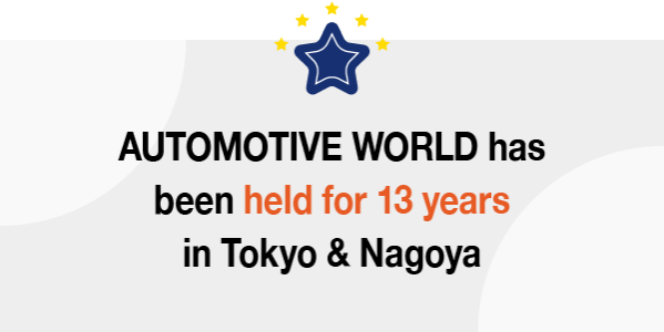 AUTOMOTIVE WORLD has been held for 13 years in tokyo and nagoya